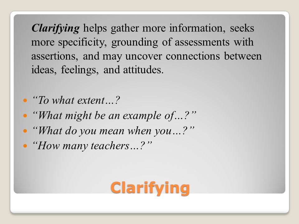 Clarifying helps gather more information, seeks more specificity, grounding of assessments with assertions, and may uncover connections between ideas, feelings, and attitudes.