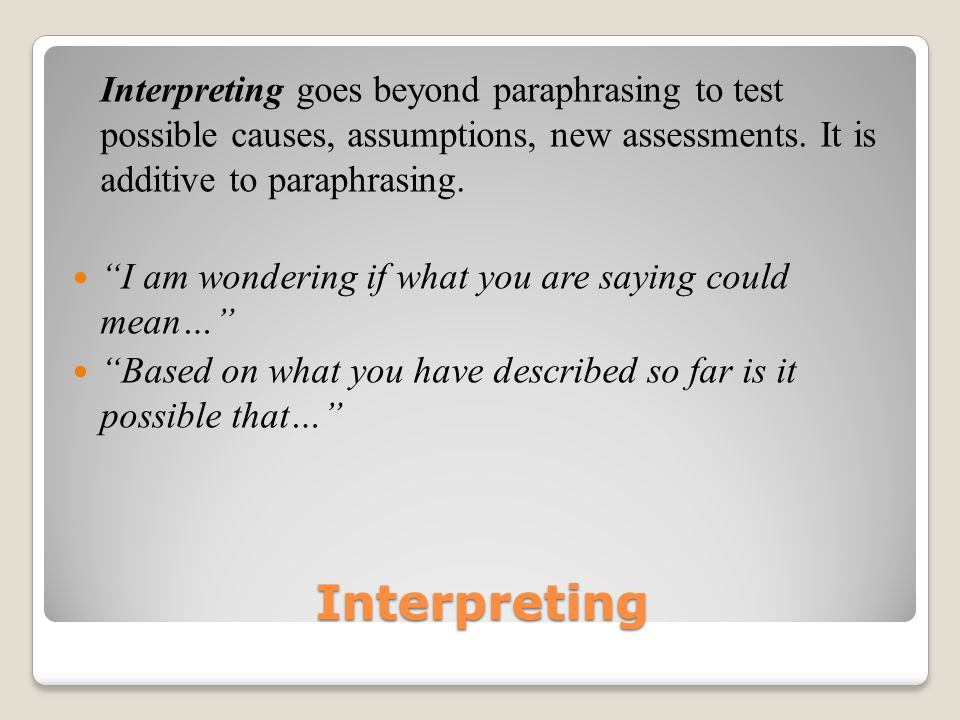 Interpreting goes beyond paraphrasing to test possible causes, assumptions, new assessments. It is additive to paraphrasing.