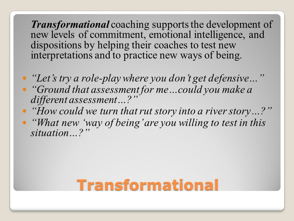 Transformational coaching supports the development of new levels of commitment, emotional intelligence, and dispositions by helping their coaches to test new interpretations and to practice new ways of being.