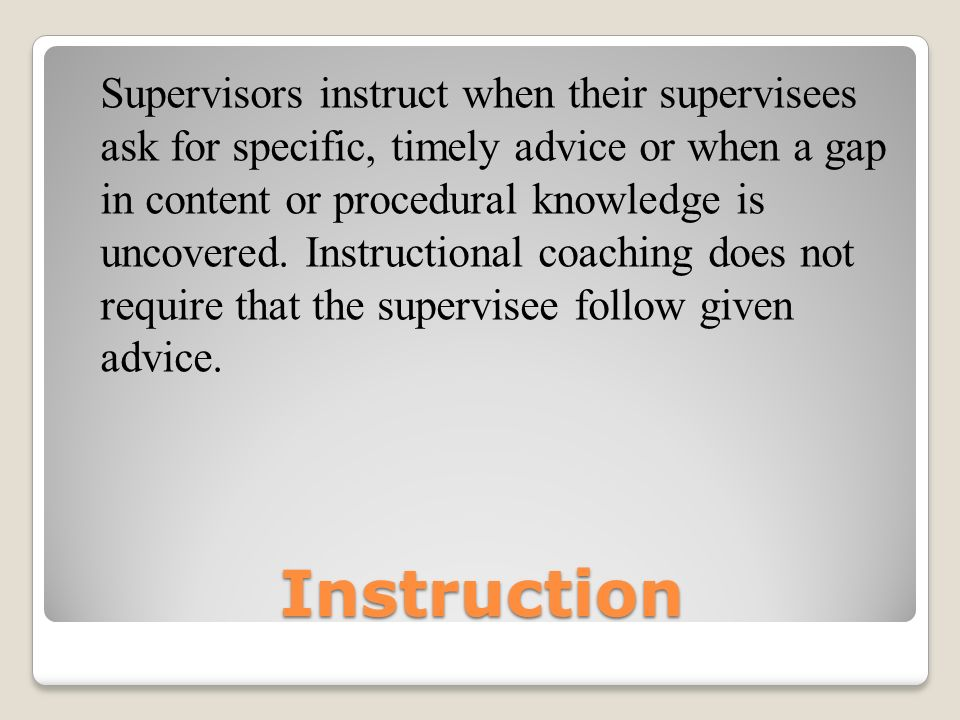Supervisors instruct when their supervisees ask for specific, timely advice or when a gap in content or procedural knowledge is uncovered. Instructional coaching does not require that the supervisee follow given advice.
