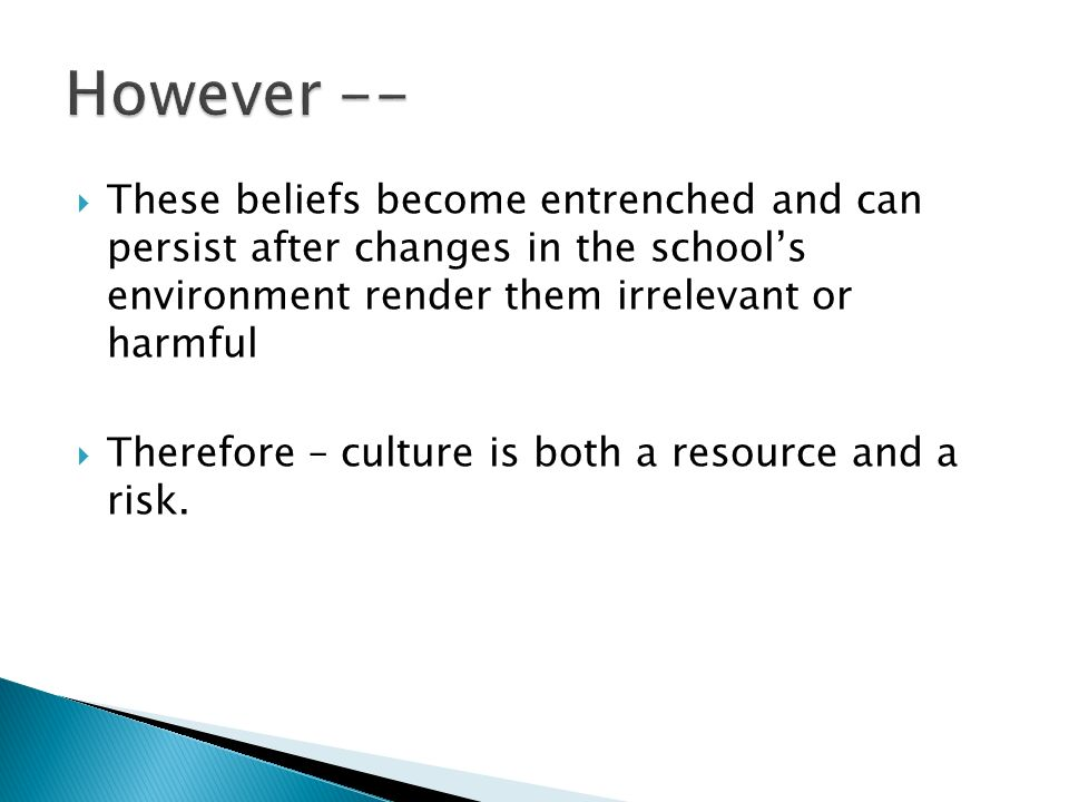 However -- These beliefs become entrenched and can persist after changes in the school's environment render them irrelevant or harmful.
