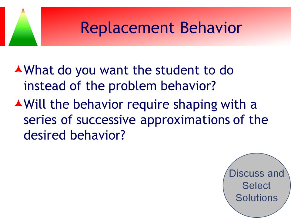 Replacement Behavior What do you want the student to do instead of the problem behavior