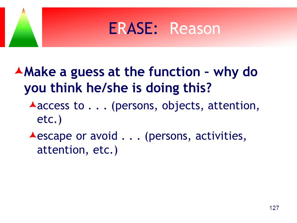 ERASE: Reason Make a guess at the function – why do you think he/she is doing this access to . . . (persons, objects, attention, etc.)