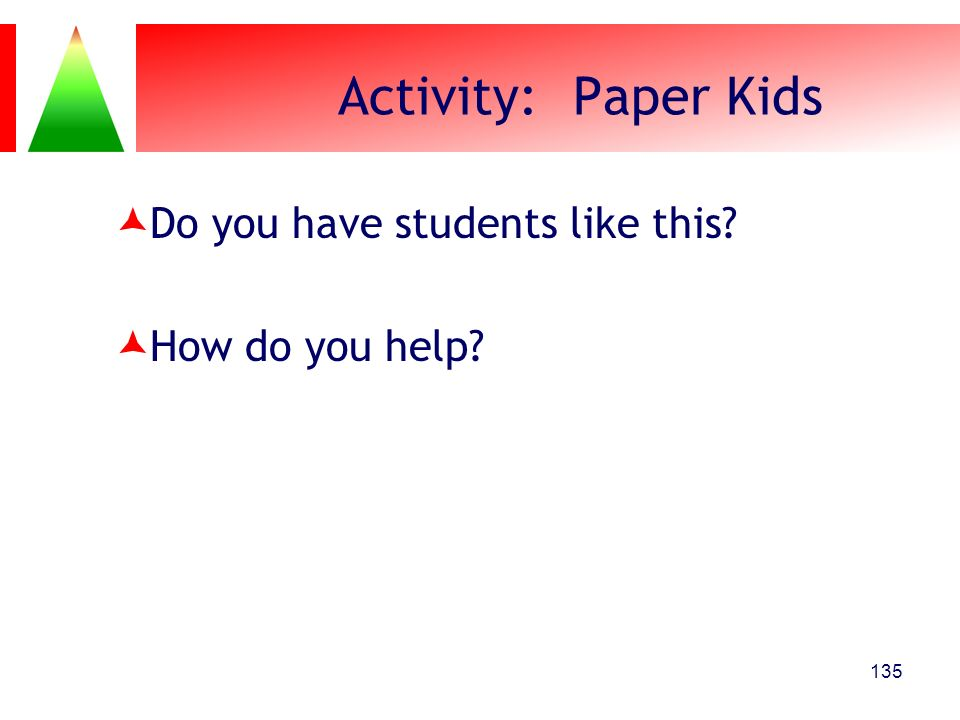 Activity: Paper Kids Do you have students like this How do you help