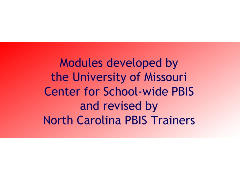 Modules developed by the University of Missouri Center for School-wide PBIS and revised by North Carolina PBIS Trainers