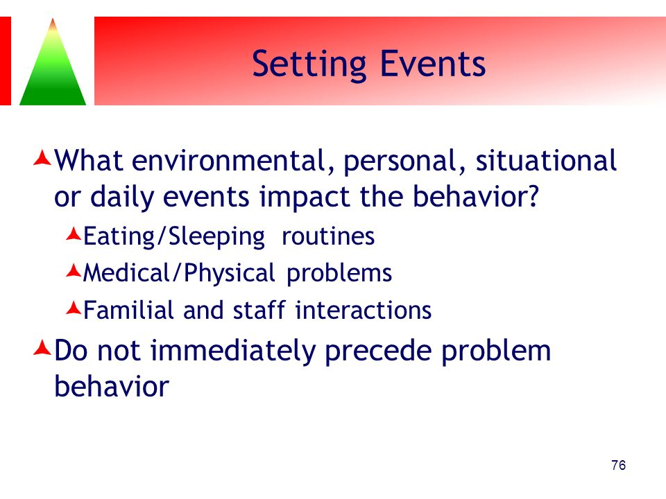 Setting Events What environmental, personal, situational or daily events impact the behavior Eating/Sleeping routines.