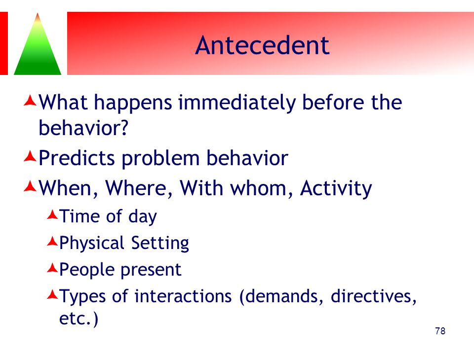 Antecedent What happens immediately before the behavior