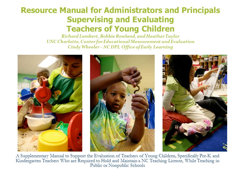 Resource Manual for Administrators and Principals Supervising and Evaluating Teachers of Young Children Richard Lambert, Bobbie Rowland, and Heather Taylor UNC Charlotte, Center for Educational Measurement and Evaluation Cindy Wheeler – NC DPI, Office of Early Learning