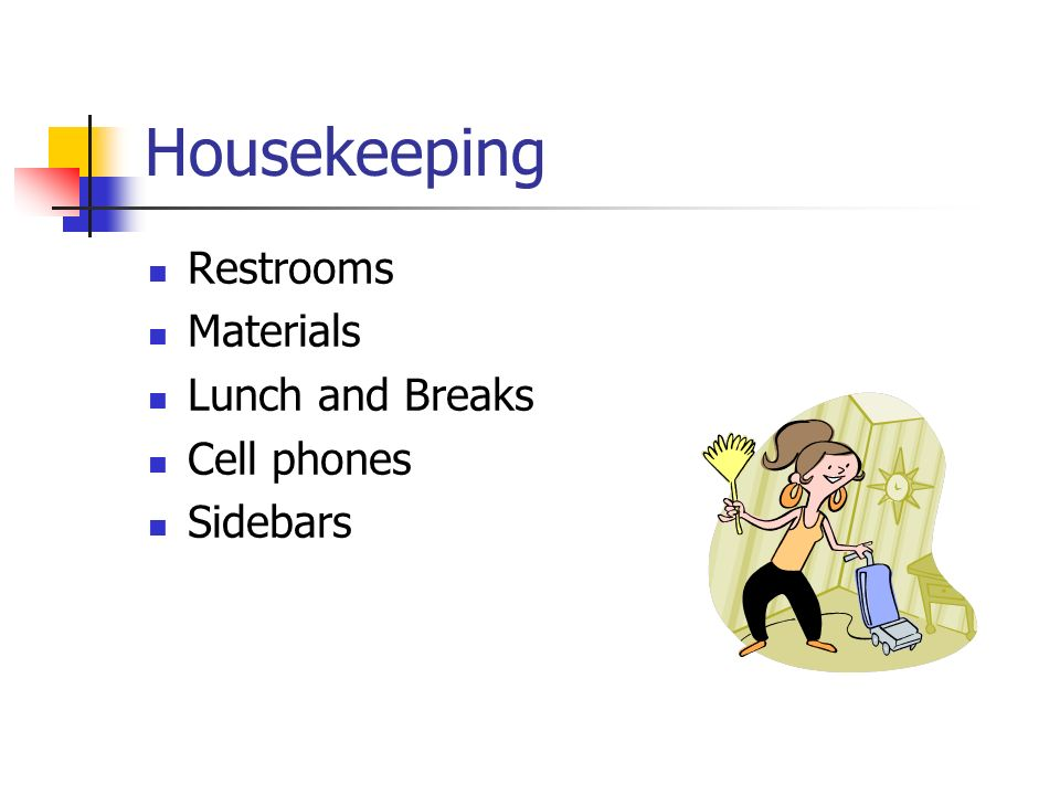 Housekeeping Restrooms Materials Lunch and Breaks Cell phones Sidebars