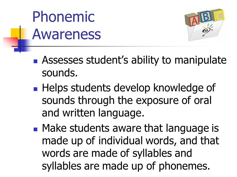 Phonemic Awareness Assesses student's ability to manipulate sounds.