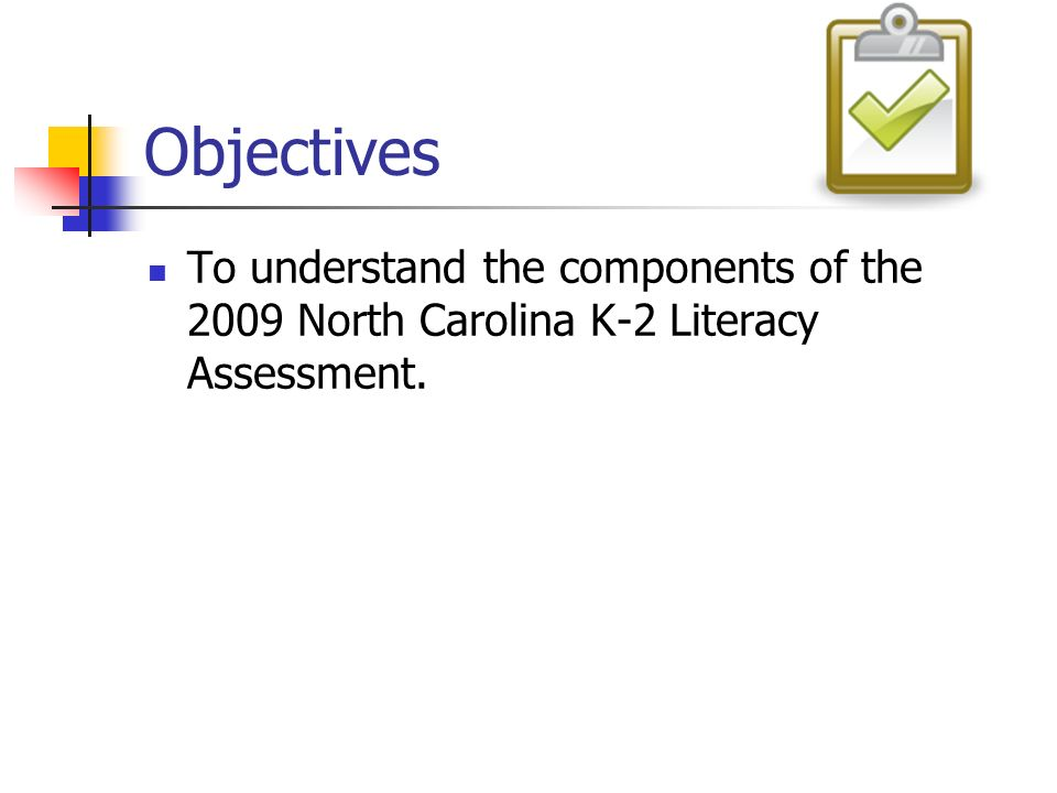 Objectives To understand the components of the 2009 North Carolina K-2 Literacy Assessment.