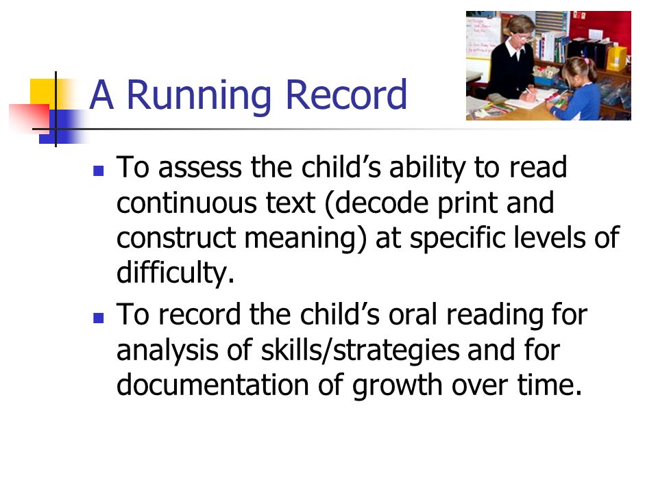 A Running Record To assess the child's ability to read continuous text (decode print and construct meaning) at specific levels of difficulty.