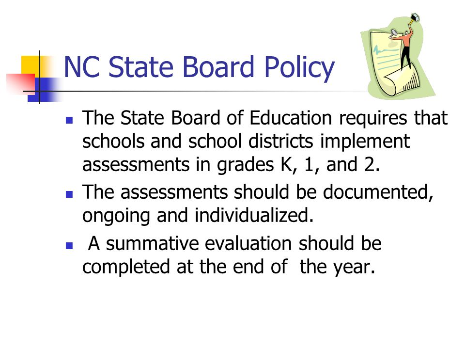 NC State Board Policy The State Board of Education requires that schools and school districts implement assessments in grades K, 1, and 2.