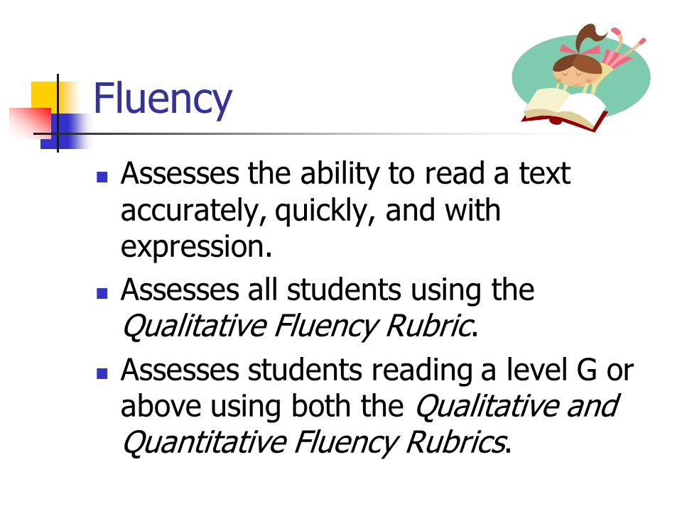Fluency Assesses the ability to read a text accurately, quickly, and with expression. Assesses all students using the Qualitative Fluency Rubric.