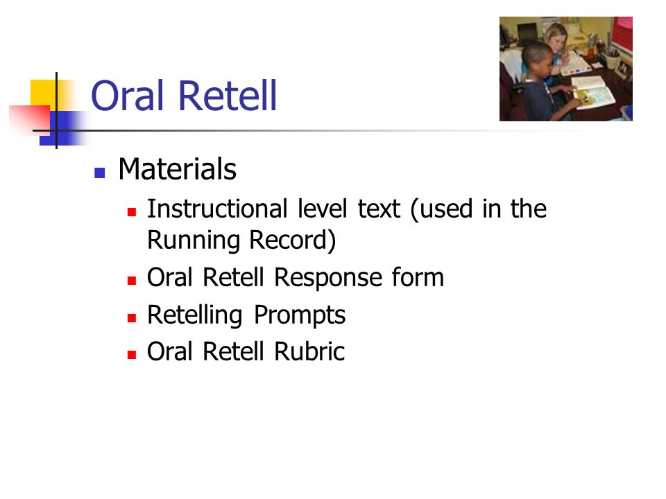 Oral Retell Materials. Instructional level text (used in the Running Record) Oral Retell Response form.