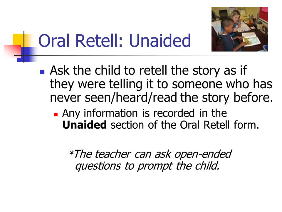 Oral Retell: Unaided Ask the child to retell the story as if they were telling it to someone who has never seen/heard/read the story before.