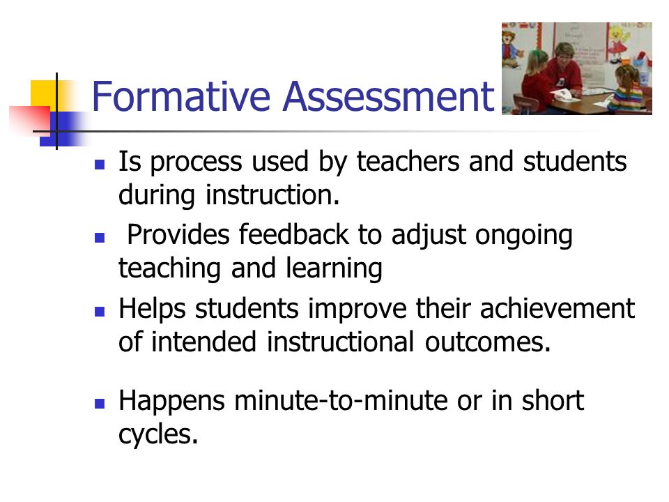 Formative Assessment Is process used by teachers and students during instruction. Provides feedback to adjust ongoing teaching and learning.