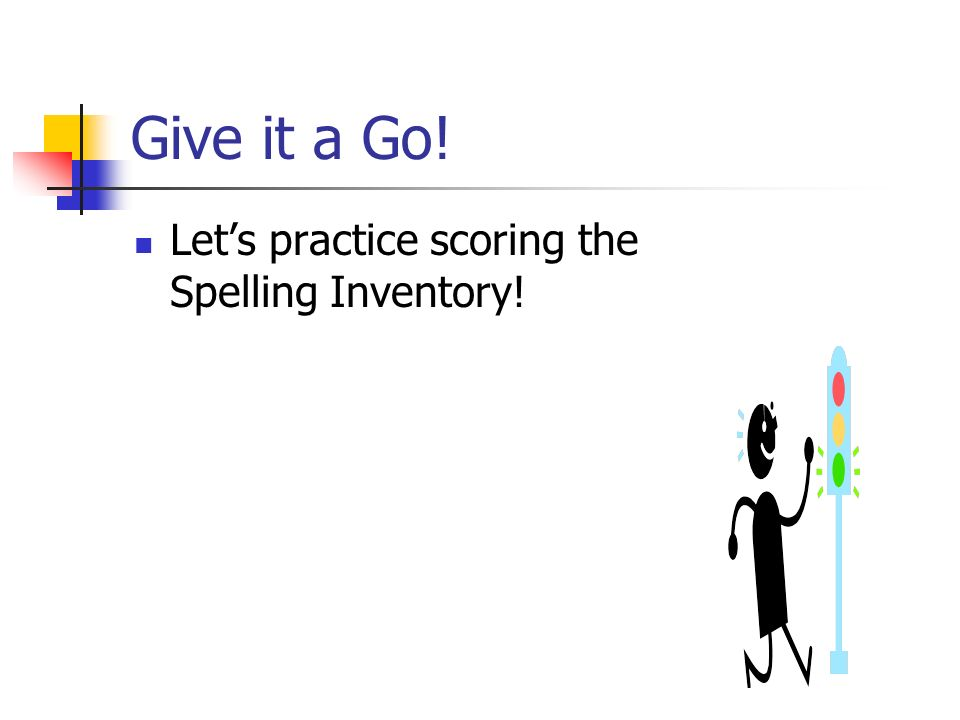 Give it a Go! Let's practice scoring the Spelling Inventory!