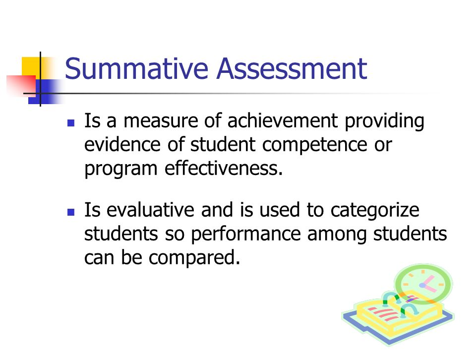Summative Assessment Is a measure of achievement providing evidence of student competence or program effectiveness.