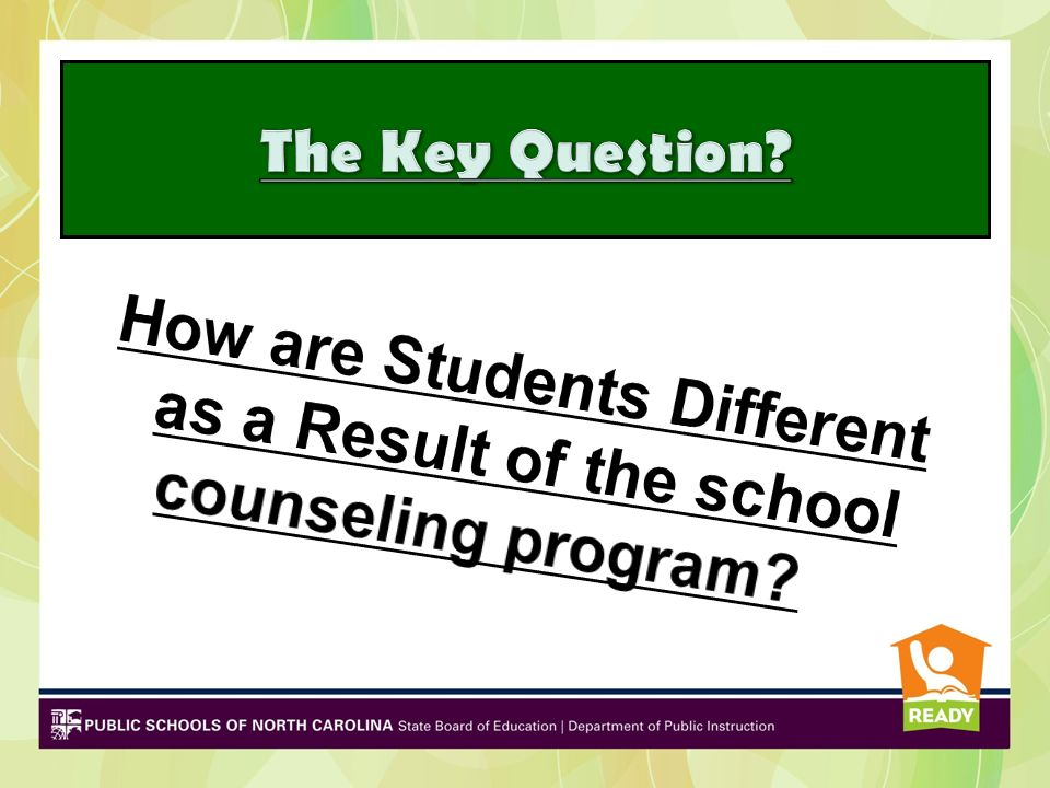 The Key Question How are Students Different as a Result of the school counseling program
