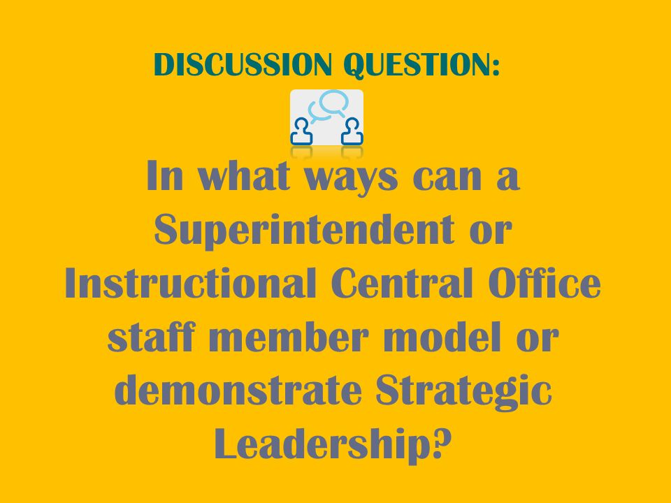 DISCUSSION QUESTION: In what ways can a Superintendent or Instructional Central Office staff member model or demonstrate Strategic Leadership