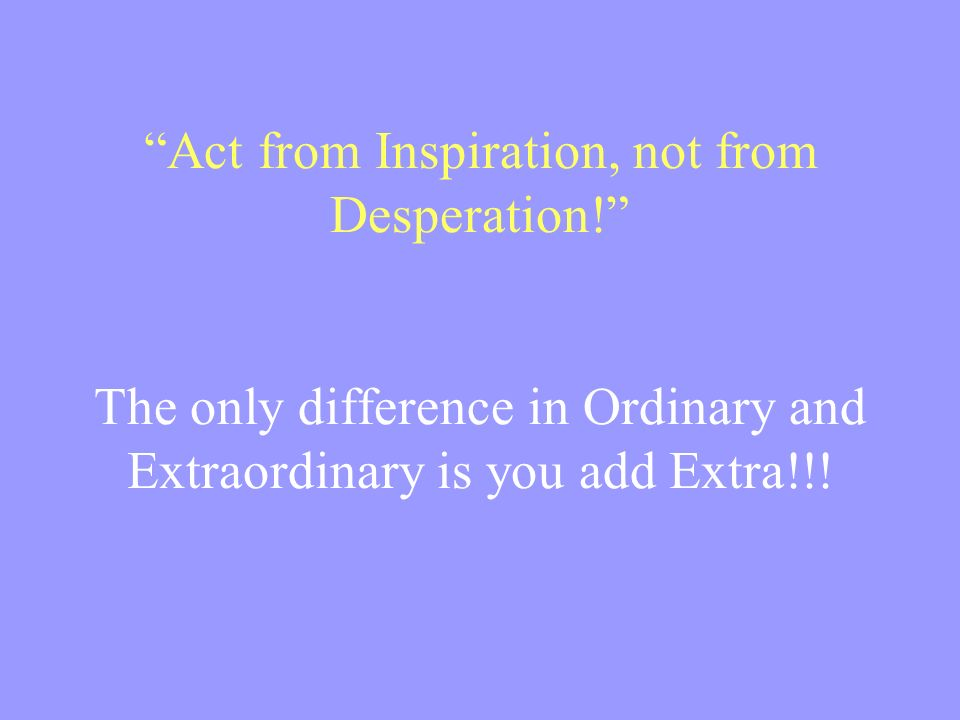 Act from Inspiration, not from Desperation