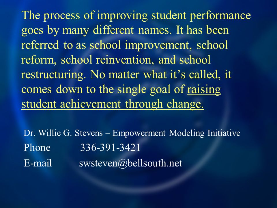 The process of improving student performance goes by many different names. It has been referred to as school improvement, school reform, school reinvention, and school restructuring. No matter what it's called, it comes down to the single goal of raising student achievement through change.