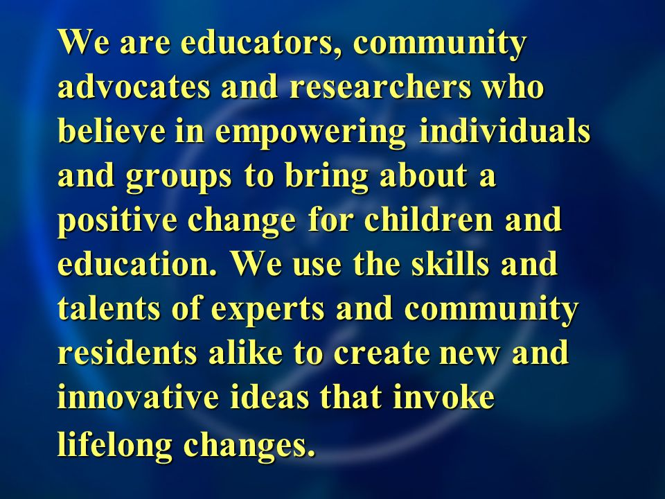We are educators, community advocates and researchers who believe in empowering individuals and groups to bring about a positive change for children and education.
