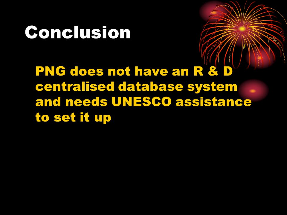 Conclusion PNG does not have an R & D centralised database system and needs UNESCO assistance to set it up.