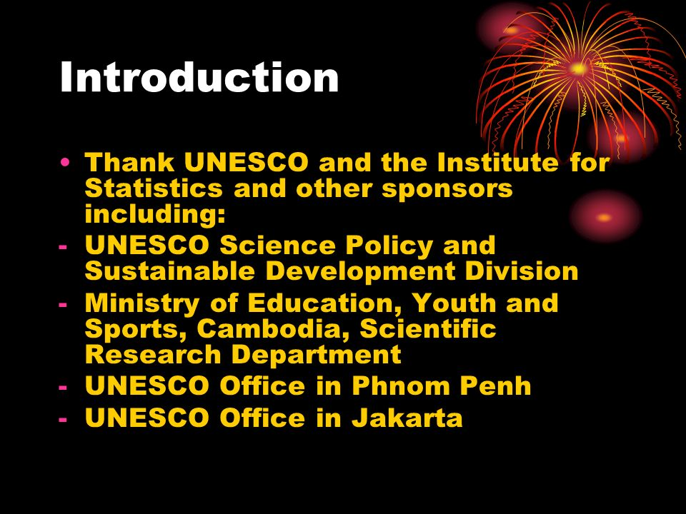 Introduction Thank UNESCO and the Institute for Statistics and other sponsors including: UNESCO Science Policy and Sustainable Development Division.