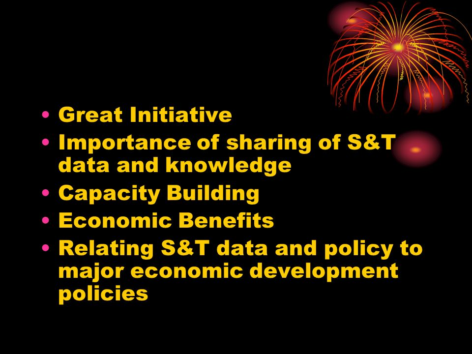 Great Initiative Importance of sharing of S&T data and knowledge. Capacity Building. Economic Benefits.