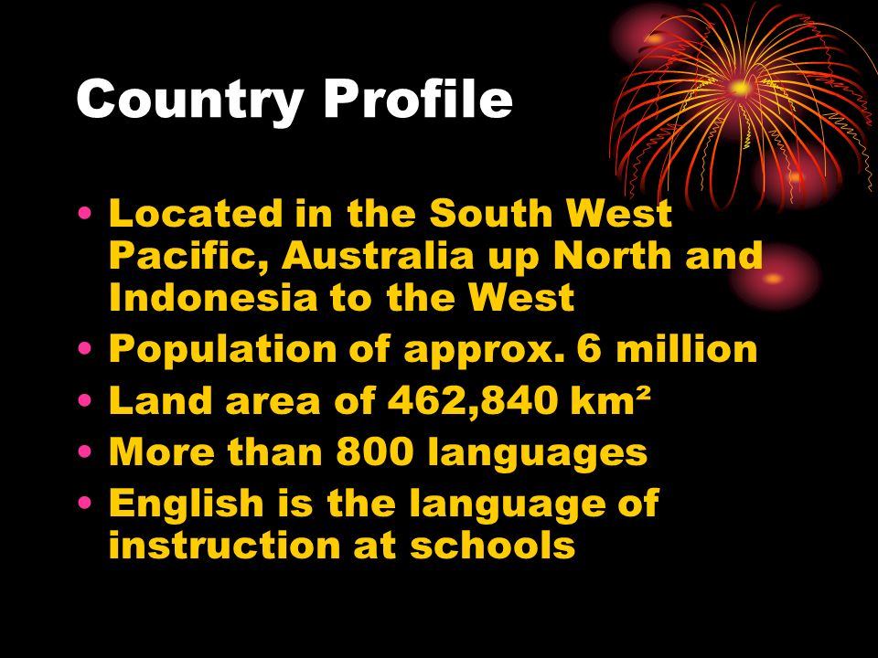 Country Profile Located in the South West Pacific, Australia up North and Indonesia to the West. Population of approx. 6 million.