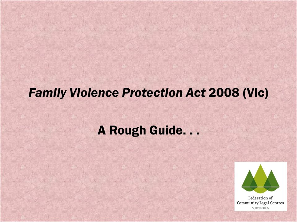 Family Violence Protection Act 2008 (Vic) A Rough Guide. . .