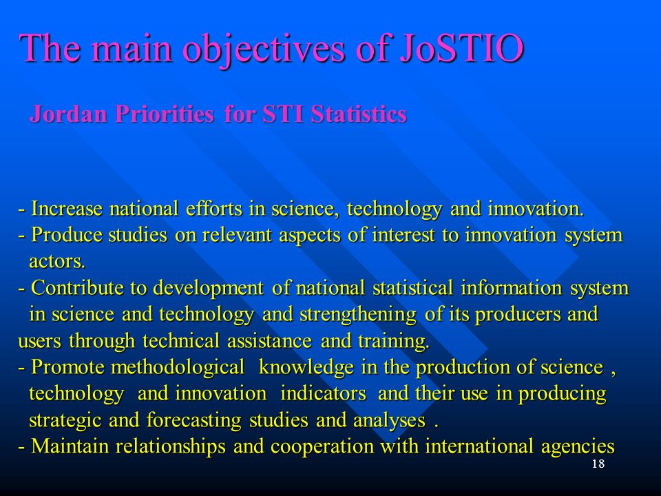 The main objectives of JoSTIO - Increase national efforts in science, technology and innovation. - Produce studies on relevant aspects of interest to innovation system actors. - Contribute to development of national statistical information system in science and technology and strengthening of its producers and users through technical assistance and training. - Promote methodological knowledge in the production of science , technology and innovation indicators and their use in producing strategic and forecasting studies and analyses . - Maintain relationships and cooperation with international agencies