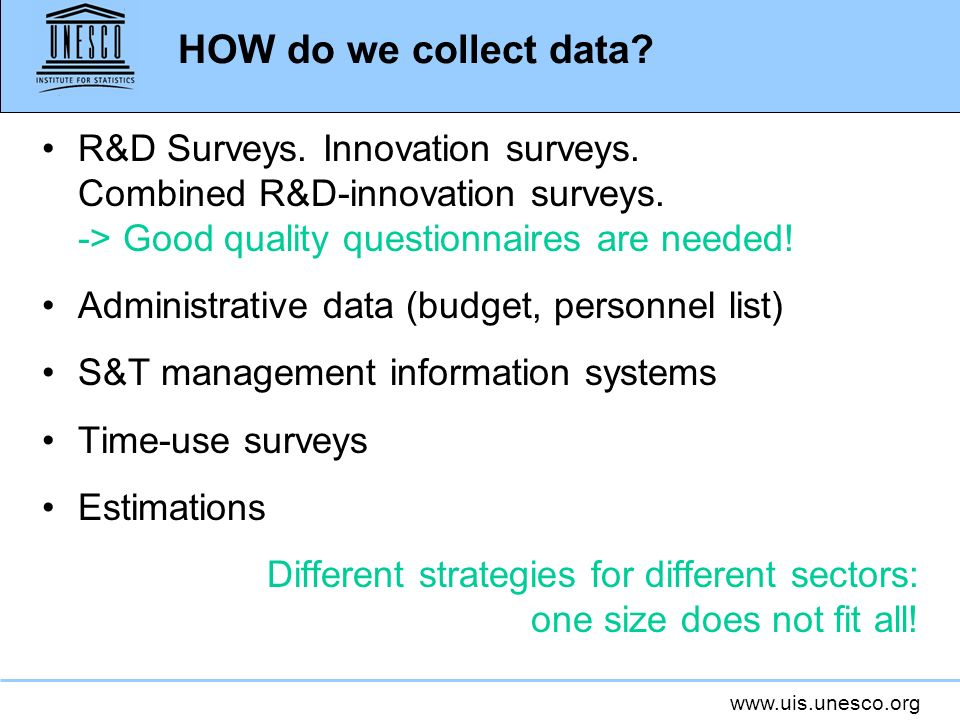 HOW do we collect data R&D Surveys. Innovation surveys. Combined R&D-innovation surveys. -> Good quality questionnaires are needed!