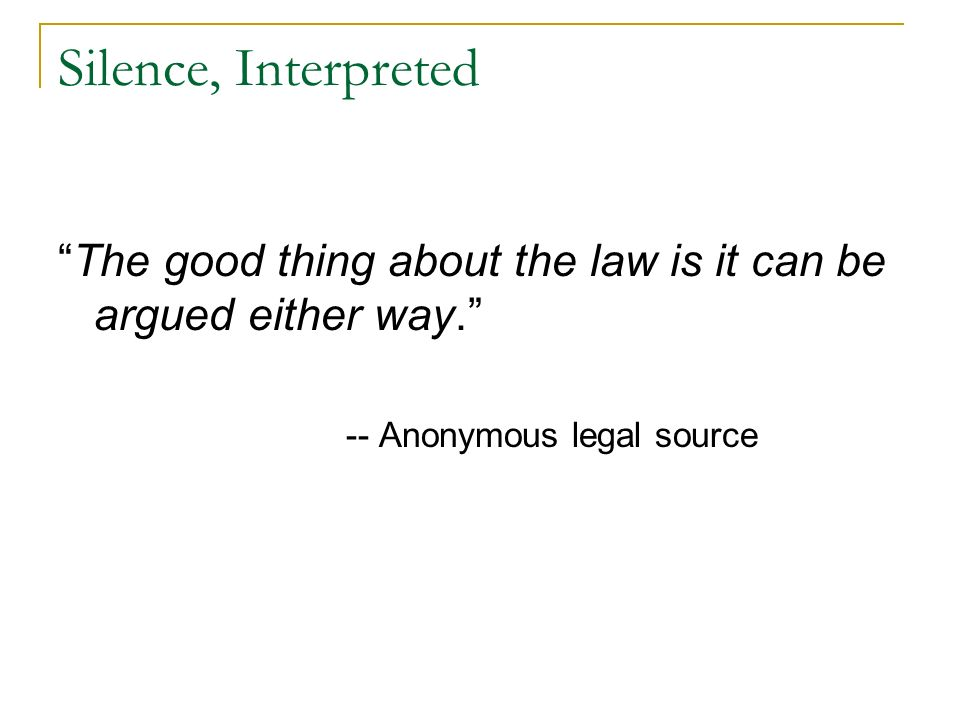 Silence, Interpreted The good thing about the law is it can be argued either way. -- Anonymous legal source.