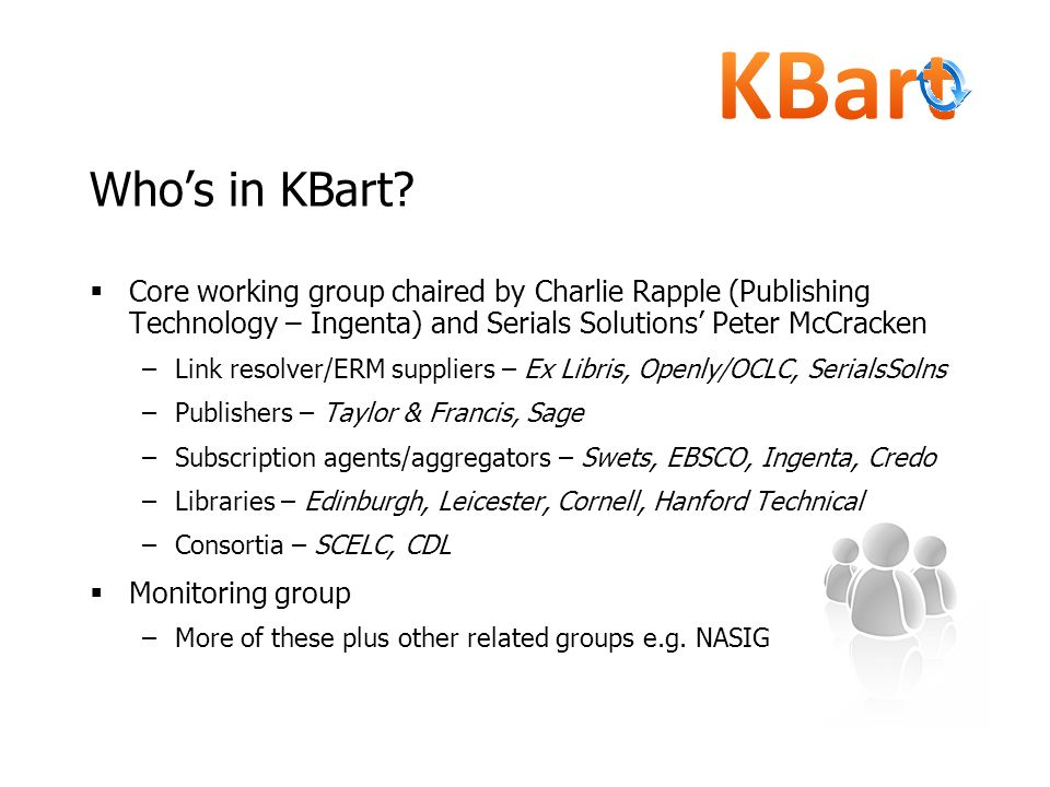 Who's in KBart Core working group chaired by Charlie Rapple (Publishing Technology – Ingenta) and Serials Solutions' Peter McCracken.