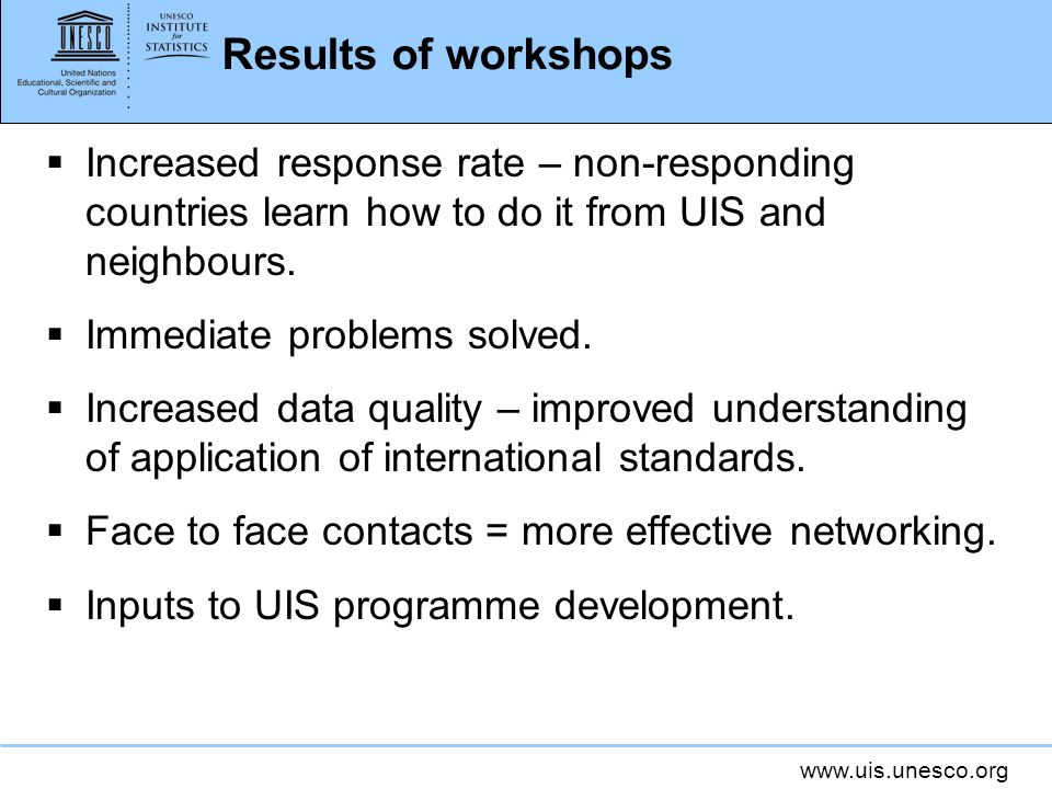 Results of workshops Increased response rate – non-responding countries learn how to do it from UIS and neighbours.