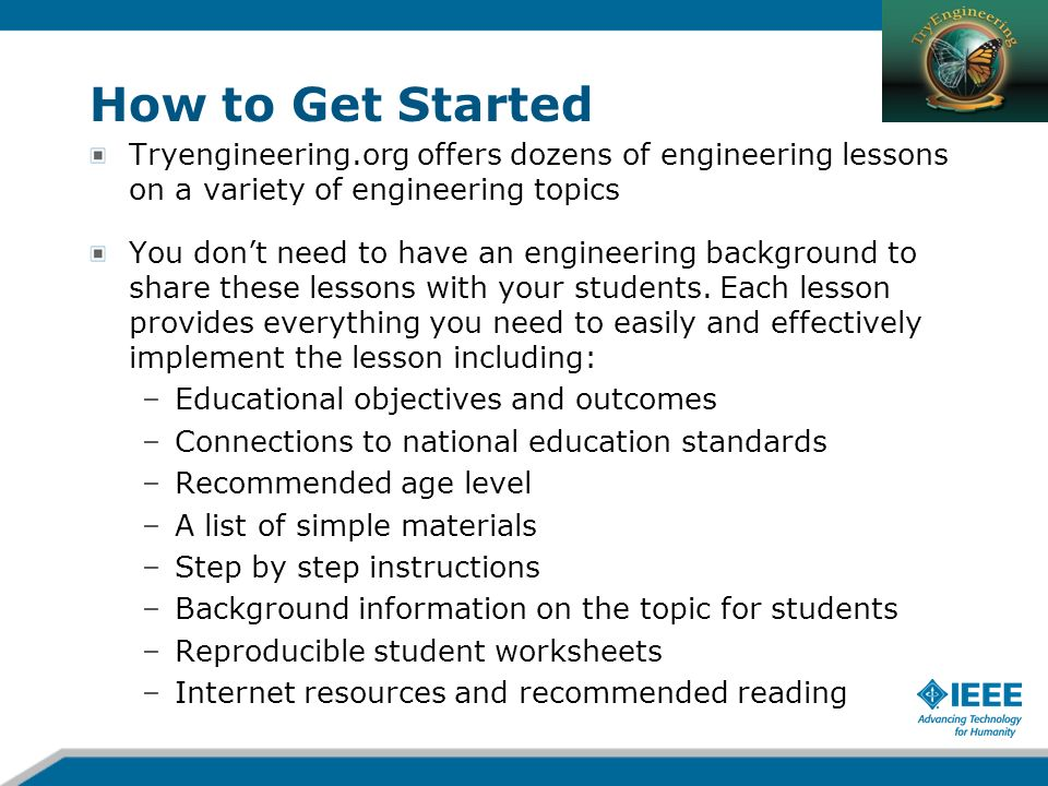 How to Get Started Tryengineering.org offers dozens of engineering lessons on a variety of engineering topics.