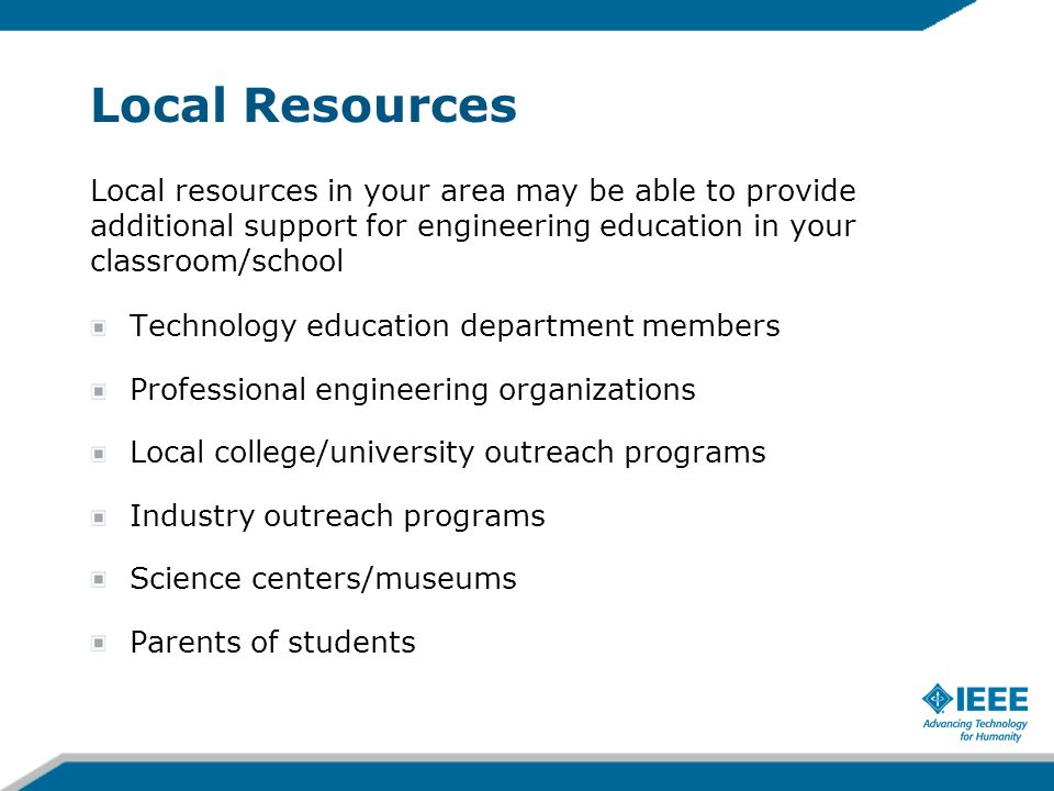 Local Resources Local resources in your area may be able to provide additional support for engineering education in your classroom/school.