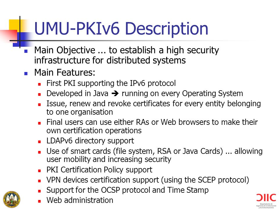 UMU-PKIv6 Description Main Objective ... to establish a high security infrastructure for distributed systems.