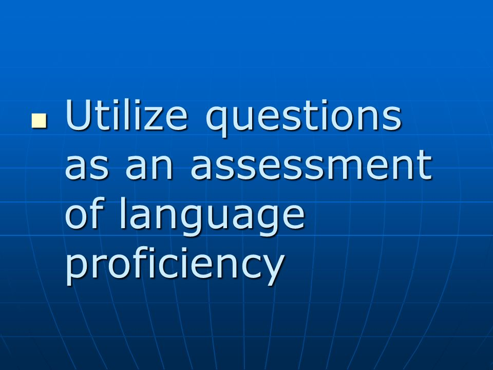 Utilize questions as an assessment of language proficiency