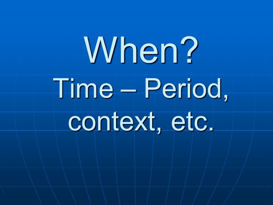 When Time – Period, context, etc.