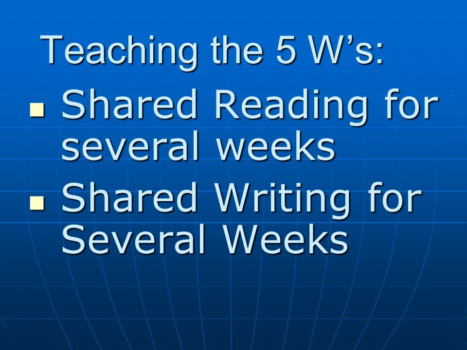 Teaching the 5 W's: Shared Reading for several weeks Shared Writing for Several Weeks