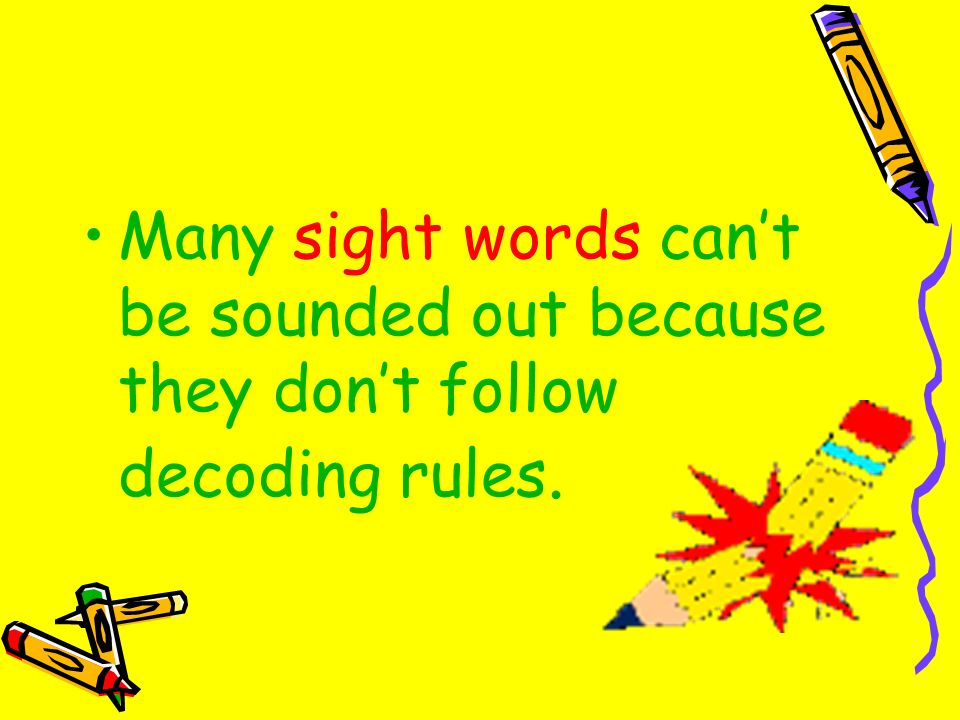 Many sight words can't be sounded out because they don't follow decoding rules.