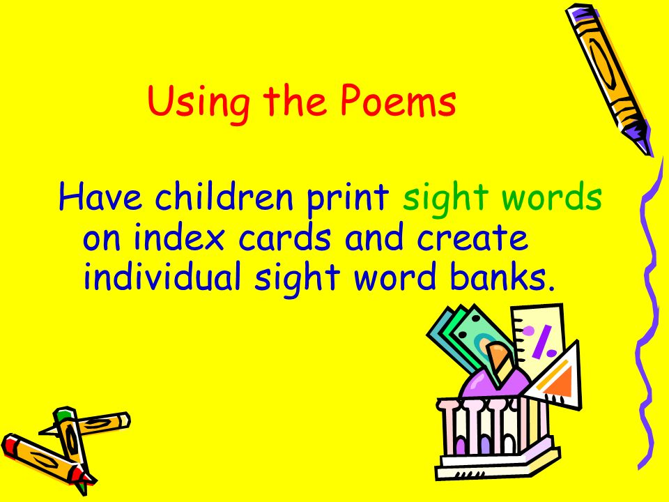 Using the Poems Have children print sight words on index cards and create individual sight word banks.