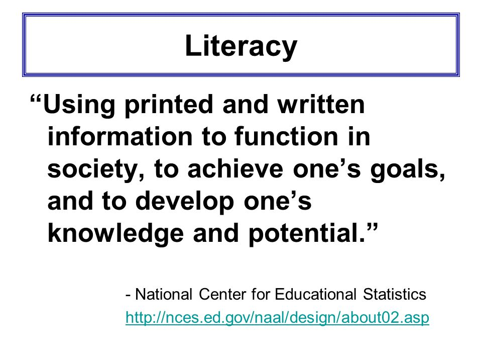 Literacy Using printed and written information to function in society, to achieve one's goals, and to develop one's knowledge and potential.