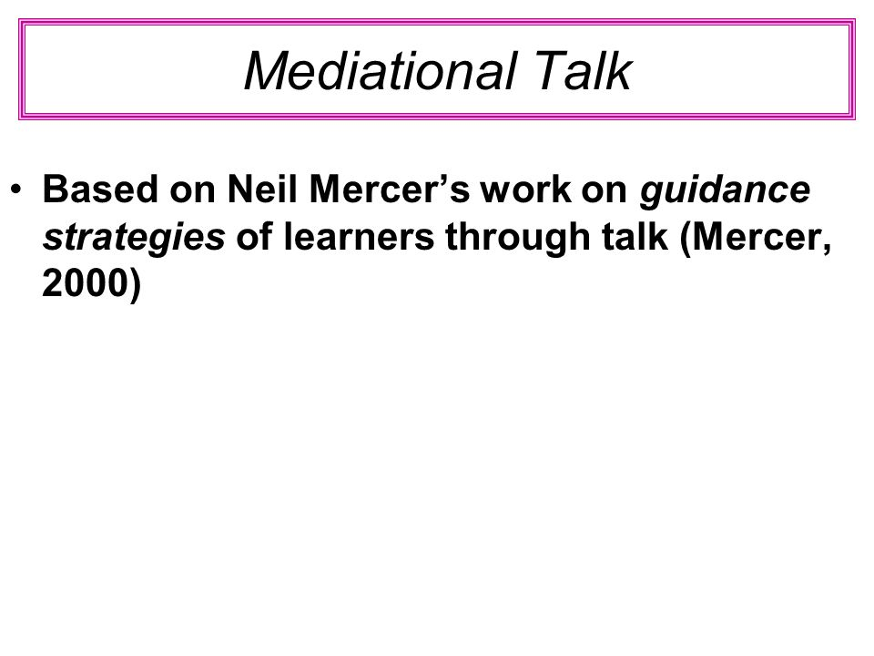 Mediational Talk Based on Neil Mercer's work on guidance strategies of learners through talk (Mercer, 2000)