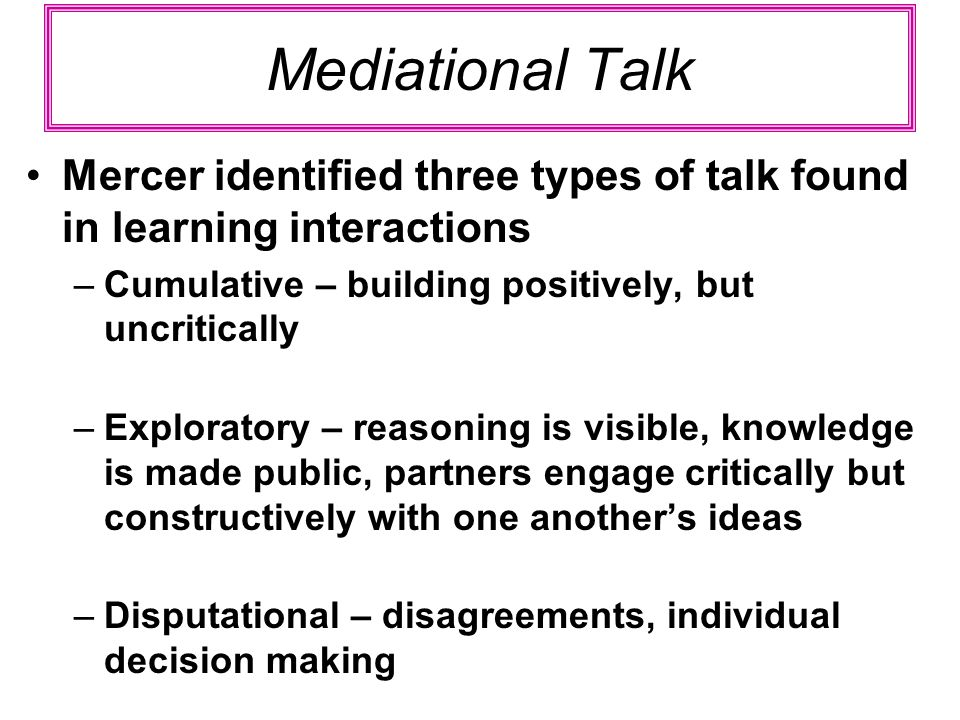 Mediational Talk Mercer identified three types of talk found in learning interactions. Cumulative – building positively, but uncritically.