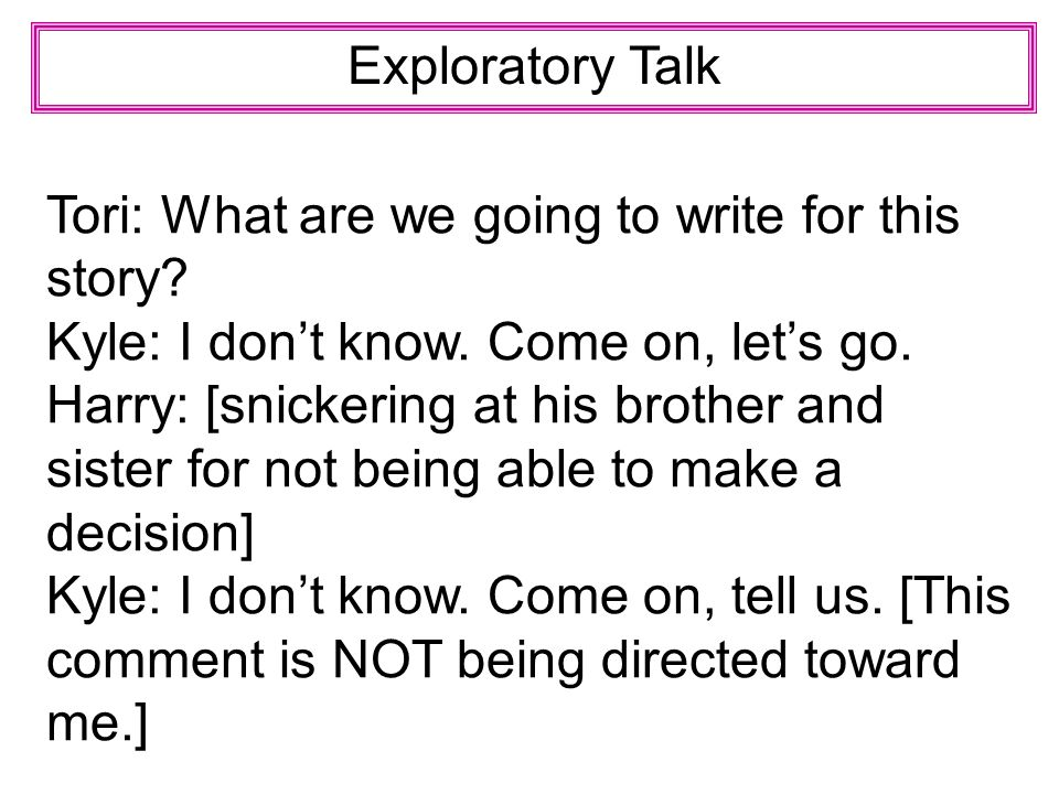 Exploratory Talk Tori: What are we going to write for this story Kyle: I don't know. Come on, let's go.